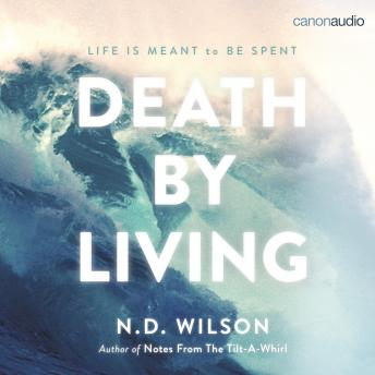 Death by Living: Life Is Meant to Be Spent, N. D. Wilson