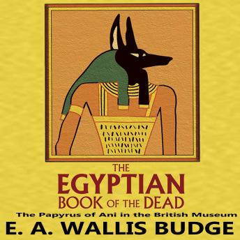Egyptian Book of the Dead: The Papyrus of Ani in the British Museum, E.A. Wallis Budge