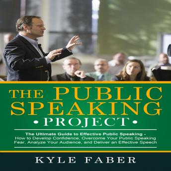 Download Public Speaking Project: How to Develop Confidence, Overcome Your Public Speaking Fear, Analyze Your Audience, and Deliver an Effective Speech by Kyle Faber