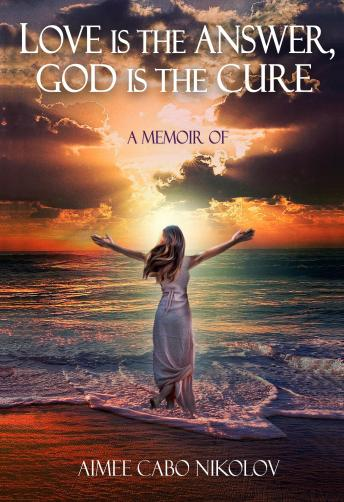 Love is the Answer God is the Cure: An honest testimony of a shocking and inspirational life story