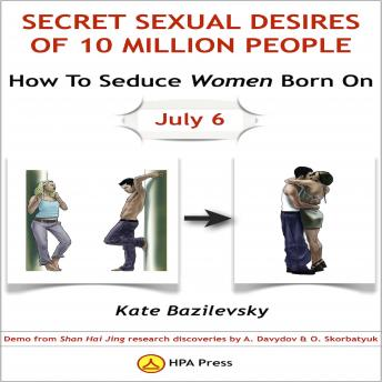 How To Seduce Women Born On July 6 Or Secret Sexual Desires Of 10 Million People: Demo From Shan Hai Jing Research Discoveries By A. Davydov & O. Skorbatyuk, Kate Bazilevsky