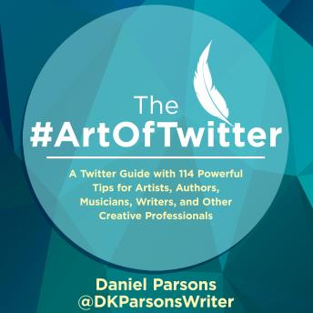 Download #TheArtOfTwitter: A Twitter Guide with 114 Powerful Tips for Artists, Authors, Musicians, Writers, and Other Creative Professionals by Daniel Parsons