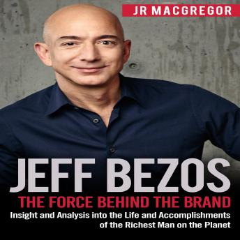 Download Jeff Bezos: The Force Behind the Brand: Insight and Analysis into the Life and Accomplishments of the Richest Man on the Planet by Jr Macgregor