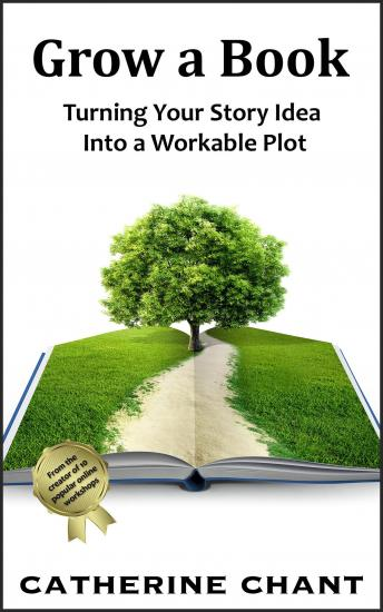 Download Grow a Book: Turning Your Story Idea Into a Workable Plot by Catherine Chant