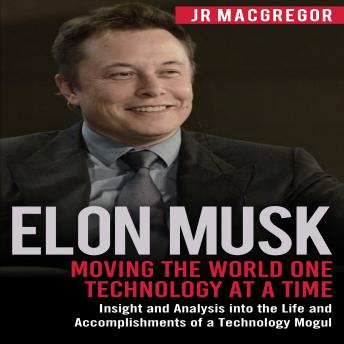 Elon Musk: Moving the World One Technology at a Time: Insight and Analysis into the Life and Accomplishments of a Technology Mogul, Audio book by Jr Macgregor
