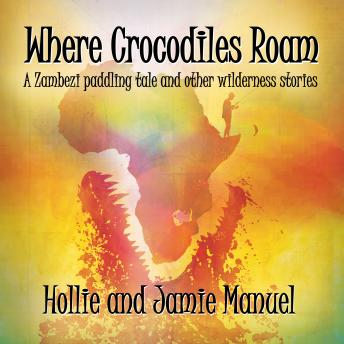 Download Where Crocodiles Roam: A Zambezi paddling tale and other wilderness stories by Hollie Manuel, Jamie Manuel