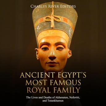 Download Ancient Egypt's Most Famous Royal Family: The Lives and Deaths of Akhenaten, Nefertiti, and Tutankhamun by Charles River Editors