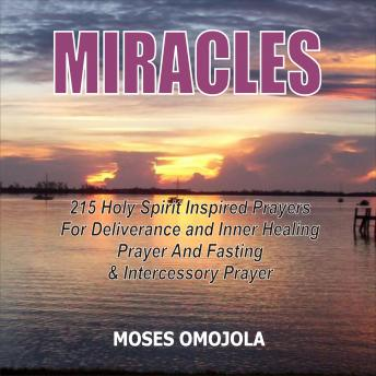 Download Miracles: 215 Holy Spirit Inspired Prayers For Deliverance And Inner Healing, Prayer And Fasting And Intercessory Prayer by Moses Omojola