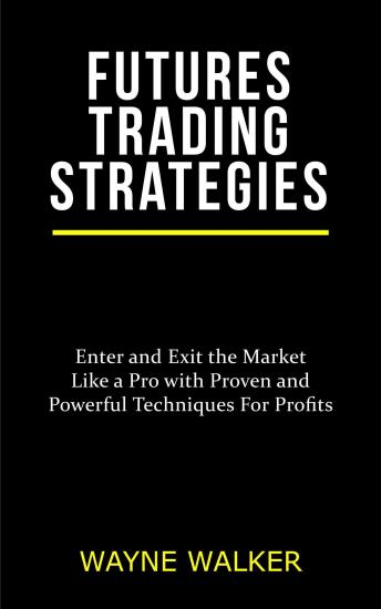 Futures Trading Strategies: Enter and Exit the Market Like a Pro with Proven and Powerful Techniques For Profits