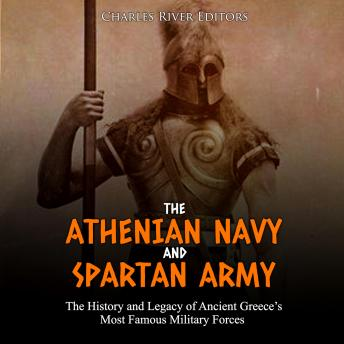 The Athenian Navy and Spartan Army, The: The History and Legacy of Ancient Greece's Most Famous Military Forces