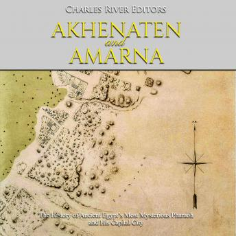 Download Akhenaten and Amarna: The History of Ancient Egypt's Most Mysterious Pharaoh and His Capital City by Charles River Editors