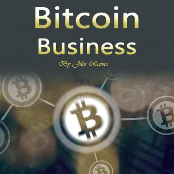 Download Bitcoin Business: Investing, Trading, Mining, and Storing Tips by Jiles Reeves