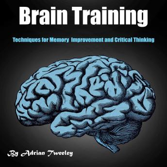 Download Brain Training: Techniques for Memory Improvement and Critical Thinking by Adrian Tweeley