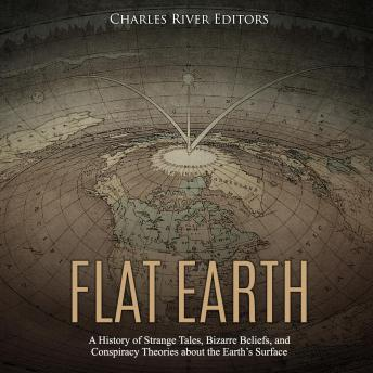 Flat Earth: A History of Strange Tales, Bizarre Beliefs, and Conspiracy Theories about the Earth's Surface, Charles River Editors
