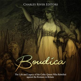 Download Boudica: The Life and Legacy of the Celtic Queen Who Rebelled against the Romans in Britain by Charles River Editors