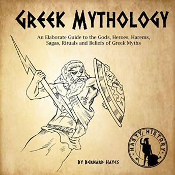 Greek Mythology: An Elaborate Guide to the Gods, Heroes, Harems, Sagas, Rituals and Beliefs of Greek Myths, Bernard Hayes