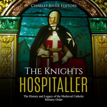 The Knights Hospitaller: The History and Legacy of the Medieval Catholic Military Order