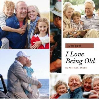 I Love Being Old: The Last Phase of Life Can Be Made The Best