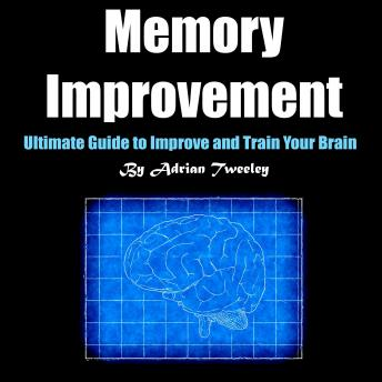 Memory Improvement: Ultimate Guide to Improve and Train Your Brain
