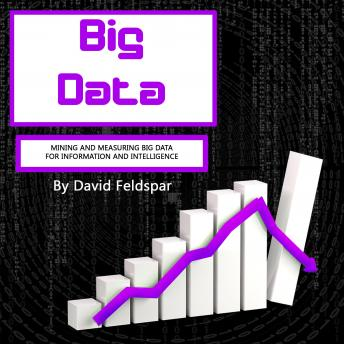 Big Data: Mining and Measuring Big Data for Information and Intelligence, David Feldspar