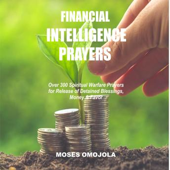 Download Financial Intelligence Prayers: Over 300 Spiritual Warfare Prayers for Release of Detained Blessings, Money & Favor by Moses Omojola