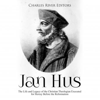 Jan Hus: The Life and Legacy of the Christian Theologian Executed for Heresy Before the Reformation, Charles River Editors