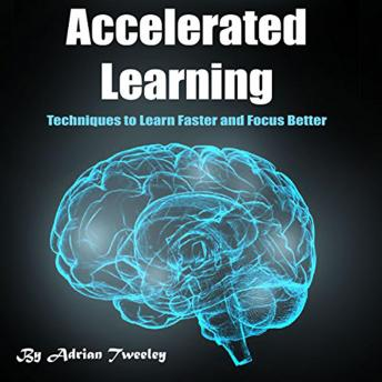 Accelerated Learning: Techniques to Learn Faster and Focus Better