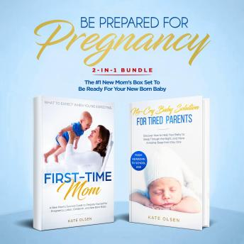 Be Prepared for Pregnancy: 2-in-1 Bundle: First-Time Mom: What to Expect When You're Expecting + No-Cry Baby Sleep Solution - The #1 New Mom's Box Set to be Ready for Your Newborn Baby