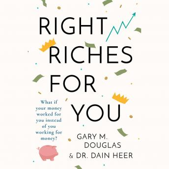 Right Riches for You: What if Money could work for You instead of You working for Money?, Gary M. Douglas & Dr. Dain Heer