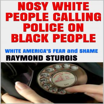 NOSY WHITE PEOPLE CALLING POLICE ON BLACK PEOPLE:: WHITE AMERICA'S FEAR and SHAME