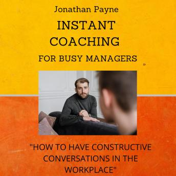 Instant Coaching for Busy Managers: How to have Constructive Conversations in the Workplace