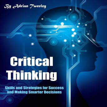 Critical Thinking: Skills and Strategies for Success and Making Smarter Decisions