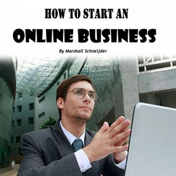 How to Start an Online Business: A Step-by-Step Proven Formula to Make Tons of Money Online, Marshall Schneijder