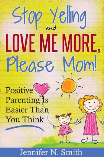 Download 'Stop Yelling And Love Me More, Please Mom!'   Positive Parenting Is Easier Than You Think by Jennifer N. Smith