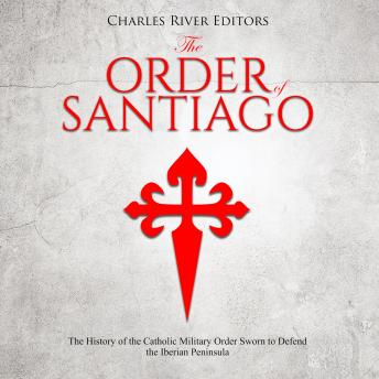 Order of Santiago: The History of the Catholic Military Order Sworn to Defend the Iberian Peninsula, Charles River Editors