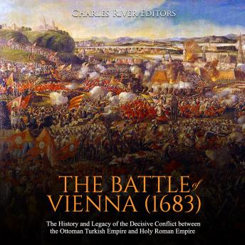The Battle of Vienna (1683), The: The History and Legacy of the Decisive Conflict between the Ottoman Turkish Empire and Holy Roman Empire