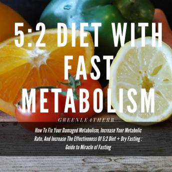 5:2 Diet With Fast Metabolism: How To Fix Your Damaged Metabolism, Increase Your Metabolic Rate, And Increase The Effectiveness Of 5:2 Diet + Dry Fasting : Guide to Miracle of Fasting sample.