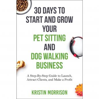 30 Days To Start and Grow Your Pet Sitting and Dog Walking Business: A Step-By-Step Guide to Launch, Attract Clients, and Make a Profit, Kristin Morrison
