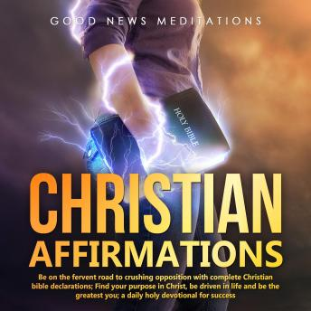 Christian Affirmations: Be on the fervent road to crushing opposition with complete Christian bible declarations; Find your purpose in Christ, be driven in life and be the greatest you; a daily holy d