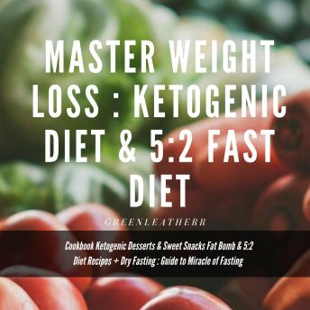 Master Weight Loss : Ketogenic Diet & 5:2 Fast Diet Cookbook  Ketogenic Desserts & Sweet Snacks Fat Bomb & 5:2 Diet Recipes + Dry Fasting : Guide to Miracle of Fasting, Greenleatherr