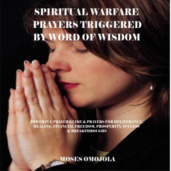 Spiritual Warfare Prayers Triggered By Word Of Wisdom: Powerful Prayer  Guide & Prayers for Deliverance, Healing, Financial Freedom, Prosperity,