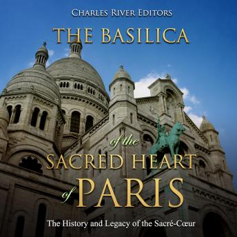 Basilica of the Sacréd Heart of Paris, The: The History and Legacy of the Sacré-Cœur, Charles River Editors