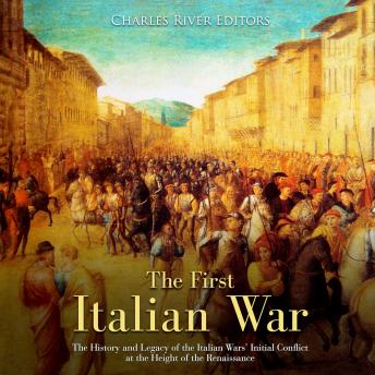 Download First Italian War, The: The History and Legacy of the Italian Wars' Initial Conflict at the Height of the Renaissance by Charles River Editors