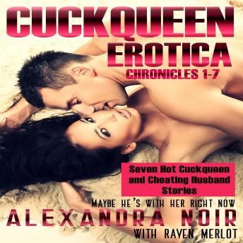 Cuckqueen Chronicles 1-7, The: Seven Hot Cuckqueen and Cheating Husband Stories: Maybe He's With Her Right Now, Alexandra Noir