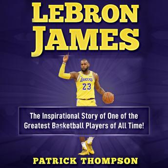 Download LeBron James: The Inspirational Story of One of the Greatest Basketball Players of All Time! by Patrick Thompson