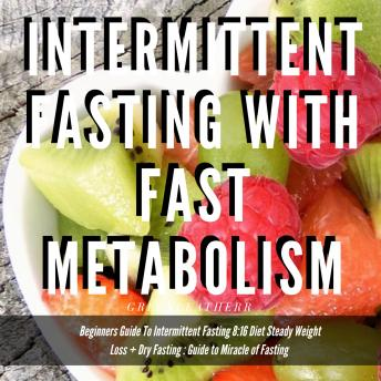 Intermittent Fasting With Fast Metabolism: Beginners Guide To Intermittent Fasting 8:16 Diet Steady Weight Loss + Dry Fasting : Guide to Miracle of Fasting, Greenleatherr