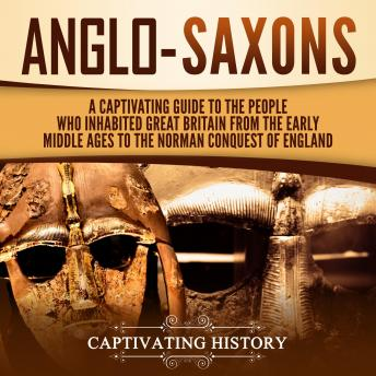 Anglo-Saxons: A Captivating Guide to the People Who Inhabited Great Britain from the Early Middle Ages to the Norman Conquest of England