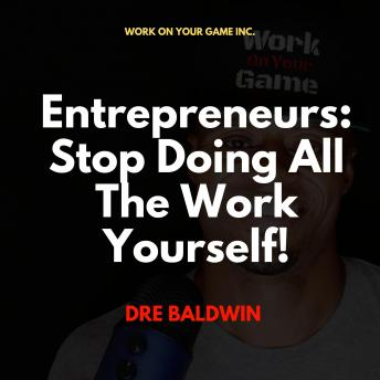 Entrepreneurs: Stop Doing All The Work Yourself!