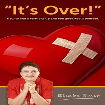 It's Over! How To End a  Relationship And Feel Good About Yourself