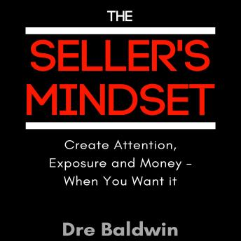 Seller's Mindset: Create Attention, Exposure and Money - When You Want It, Dre Baldwin